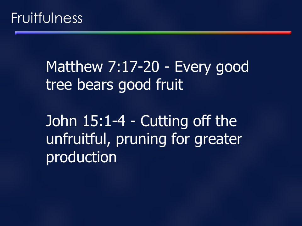 Fruitfulness Matthew 7:17-20 - Every good tree bears good fruit John 15:1-4 - Cutting off the unfruitful, pruning for greater production