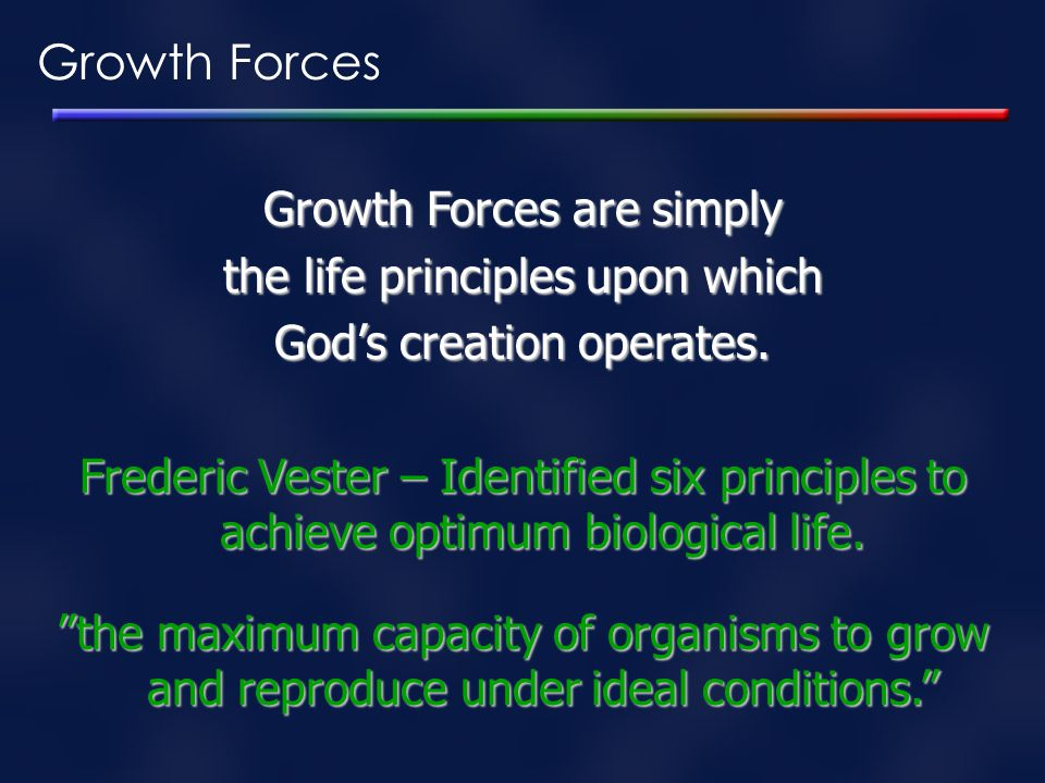 Growth Forces are simply the life principles upon which God's creation operates. Frederic Vester – Identified six principles to achieve optimum biolog