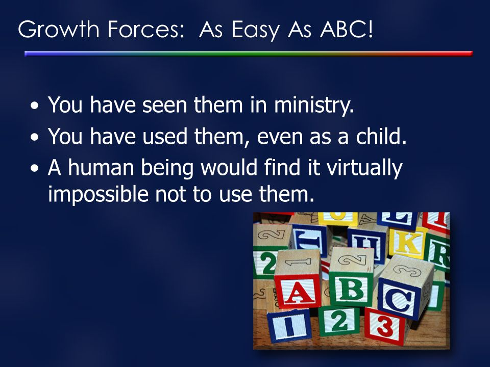 Growth Forces: As Easy As ABC! You have seen them in ministry. You have used them, even as a child. A human being would find it virtually impossible n