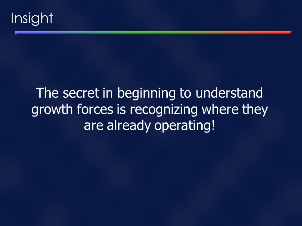 Insight The secret in beginning to understand growth forces is recognizing where they are already operating!