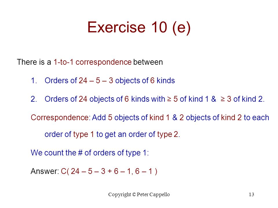 Copyright © Peter Cappello13 Exercise 10 (e) There is a 1-to-1 correspondence between 1.Orders of 24 – 5 – 3 objects of 6 kinds 2.Orders of 24 objects of 6 kinds with ≥ 5 of kind 1 & ≥ 3 of kind 2.