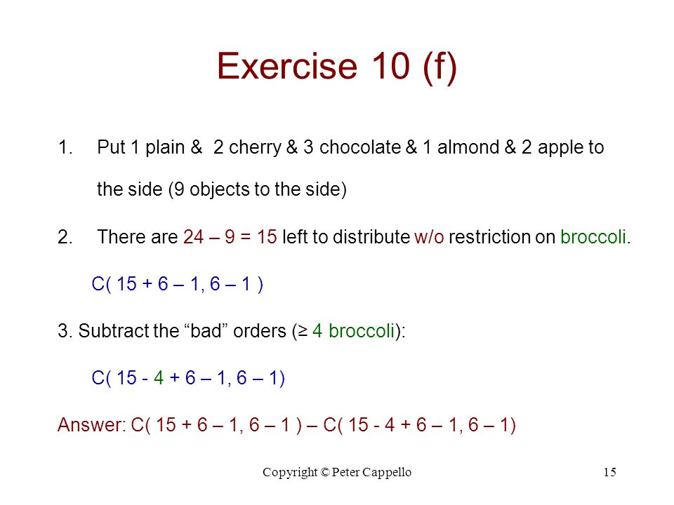 Copyright © Peter Cappello15 Exercise 10 (f) 1.Put 1 plain & 2 cherry & 3 chocolate & 1 almond & 2 apple to the side (9 objects to the side) 2.There are 24 – 9 = 15 left to distribute w/o restriction on broccoli.