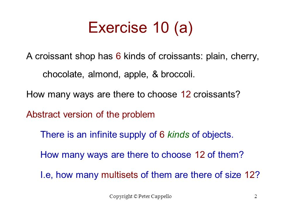 Copyright © Peter Cappello3 Exercise 10 (a) Solution How many binary strings of length 12 + 6 – 1 are there with exactly 12 0s.