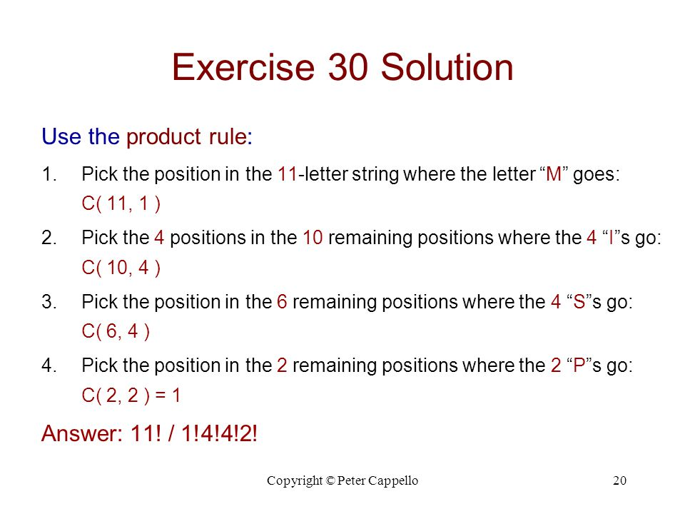 Copyright © Peter Cappello20 Exercise 30 Solution Use the product rule: 1.Pick the position in the 11-letter string where the letter M goes: C( 11, 1 ) 2.Pick the 4 positions in the 10 remaining positions where the 4 I s go: C( 10, 4 ) 3.Pick the position in the 6 remaining positions where the 4 S s go: C( 6, 4 ) 4.Pick the position in the 2 remaining positions where the 2 P s go: C( 2, 2 ) = 1 Answer: 11.