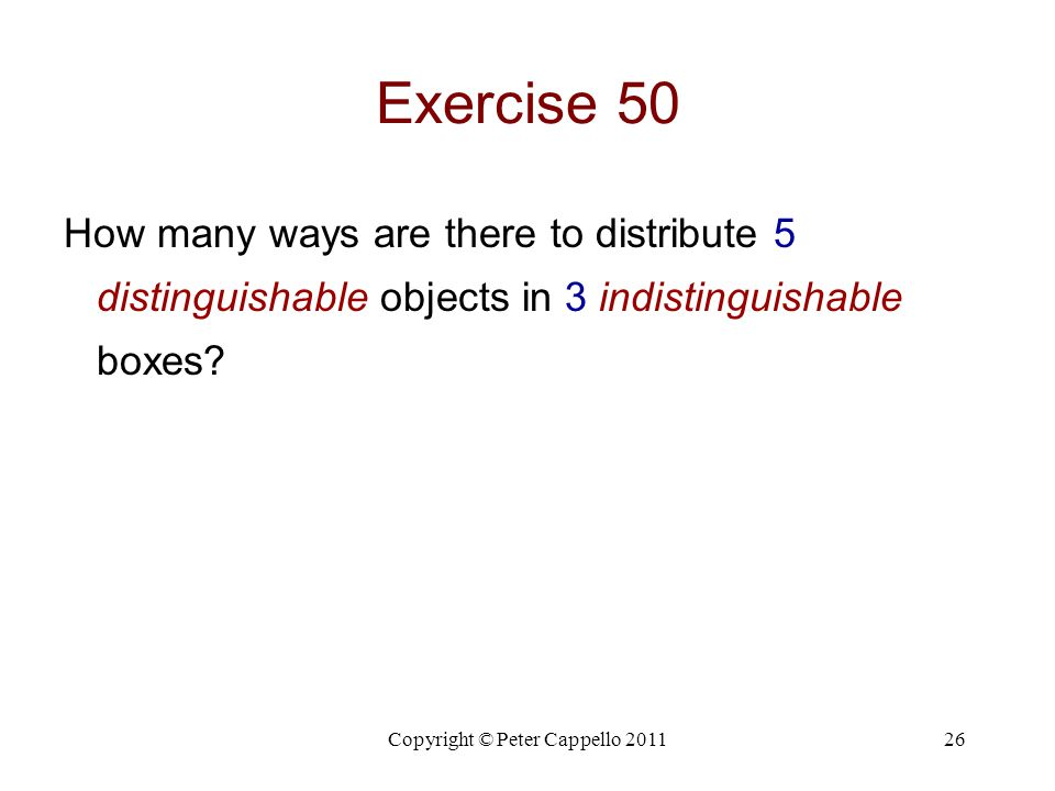 Copyright © Peter Cappello 201126 Exercise 50 How many ways are there to distribute 5 distinguishable objects in 3 indistinguishable boxes