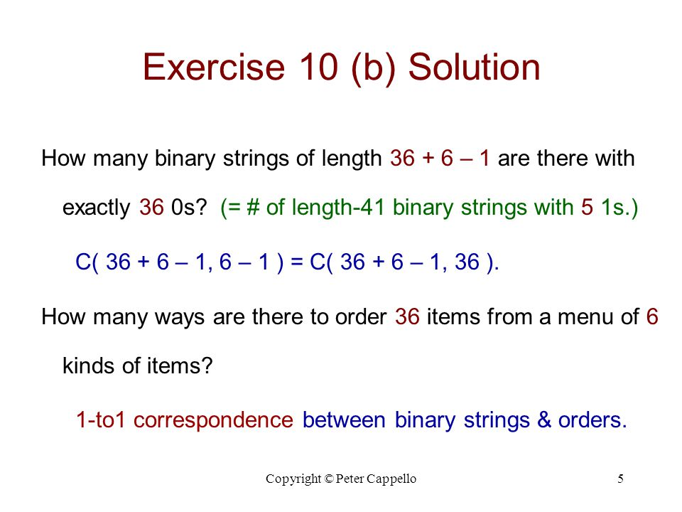 Copyright © Peter Cappello5 Exercise 10 (b) Solution How many binary strings of length 36 + 6 – 1 are there with exactly 36 0s.