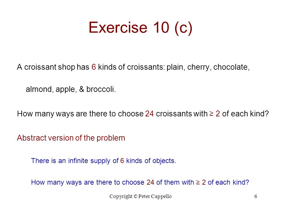 Copyright © Peter Cappello6 Exercise 10 (c) A croissant shop has 6 kinds of croissants: plain, cherry, chocolate, almond, apple, & broccoli. How many