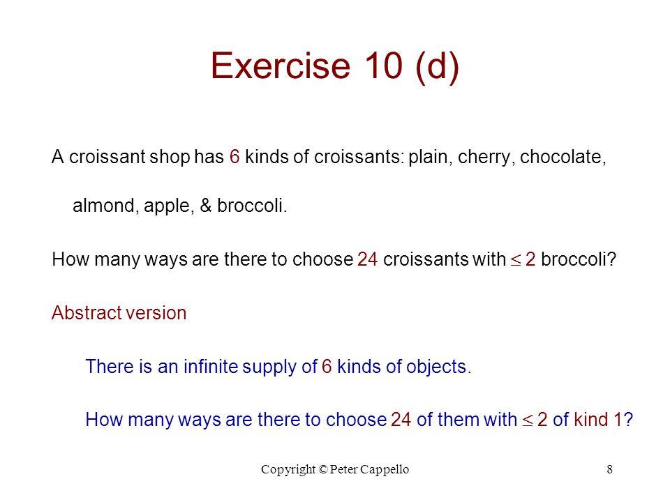 Copyright © Peter Cappello8 Exercise 10 (d) A croissant shop has 6 kinds of croissants: plain, cherry, chocolate, almond, apple, & broccoli.