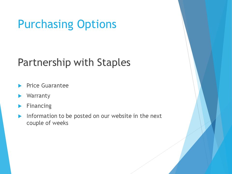 Purchasing Options Partnership with Staples  Price Guarantee  Warranty  Financing  Information to be posted on our website in the next couple of weeks