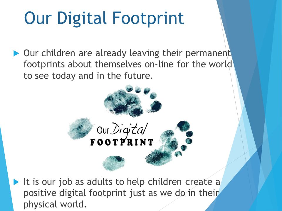 Our Digital Footprint  Our children are already leaving their permanent footprints about themselves on-line for the world to see today and in the future.