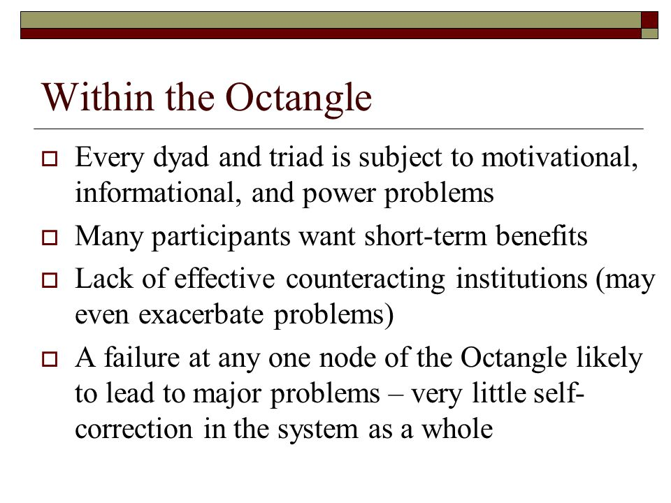 Within the Octangle  Every dyad and triad is subject to motivational, informational, and power problems  Many participants want short-term benefits  Lack of effective counteracting institutions (may even exacerbate problems)  A failure at any one node of the Octangle likely to lead to major problems – very little self- correction in the system as a whole