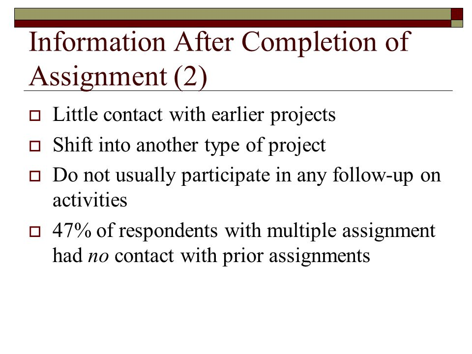 Information After Completion of Assignment (2)  Little contact with earlier projects  Shift into another type of project  Do not usually participate in any follow-up on activities  47% of respondents with multiple assignment had no contact with prior assignments