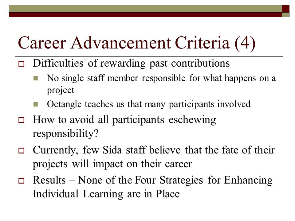 Career Advancement Criteria (4)  Difficulties of rewarding past contributions No single staff member responsible for what happens on a project Octangle teaches us that many participants involved  How to avoid all participants eschewing responsibility.
