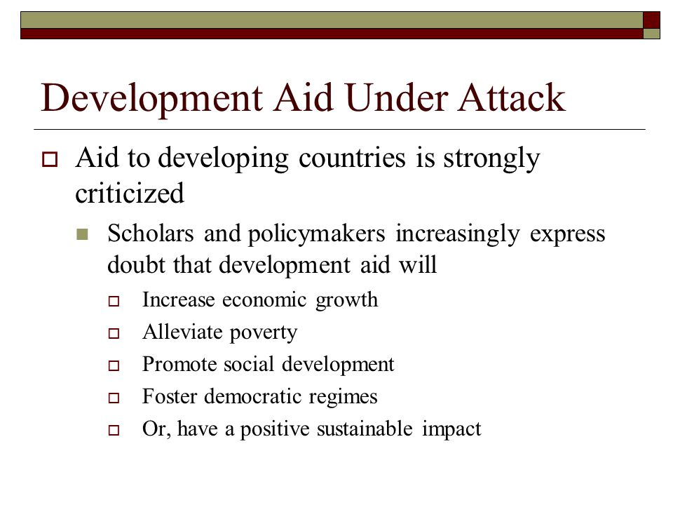 Development Aid Under Attack  Aid to developing countries is strongly criticized Scholars and policymakers increasingly express doubt that development aid will  Increase economic growth  Alleviate poverty  Promote social development  Foster democratic regimes  Or, have a positive sustainable impact