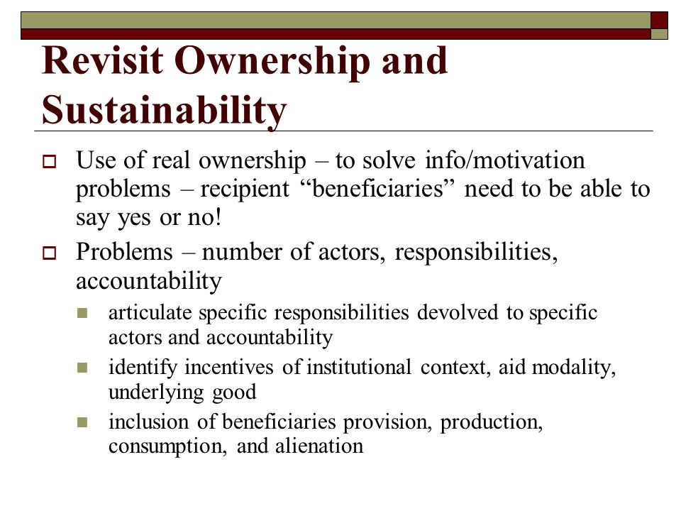 Revisit Ownership and Sustainability  Use of real ownership – to solve info/motivation problems – recipient beneficiaries need to be able to say yes or no.