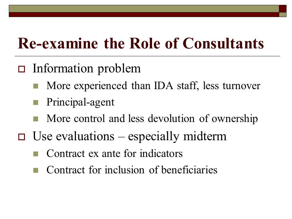 Re-examine the Role of Consultants  Information problem More experienced than IDA staff, less turnover Principal-agent More control and less devolution of ownership  Use evaluations – especially midterm Contract ex ante for indicators Contract for inclusion of beneficiaries