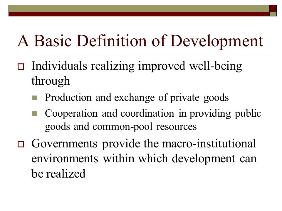 A Basic Definition of Development  Individuals realizing improved well-being through Production and exchange of private goods Cooperation and coordination in providing public goods and common-pool resources  Governments provide the macro-institutional environments within which development can be realized