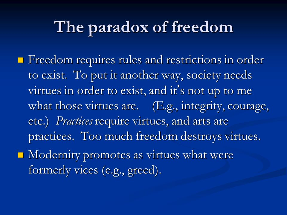 The paradox of freedom Freedom requires rules and restrictions in order to exist. To put it another way, society needs virtues in order to exist, and