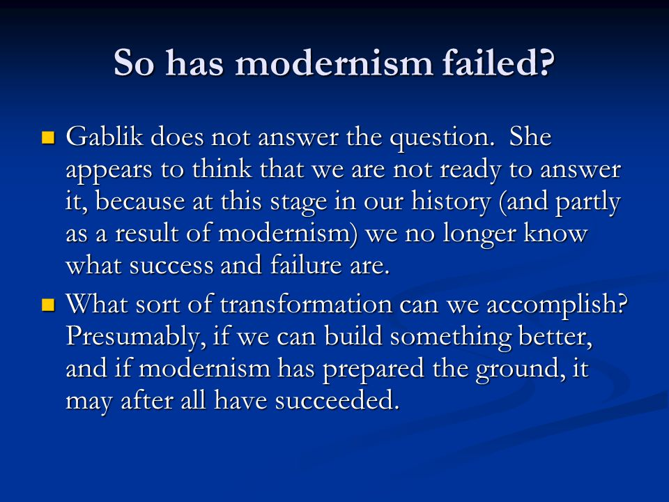 So has modernism failed? Gablik does not answer the question. She appears to think that we are not ready to answer it, because at this stage in our hi