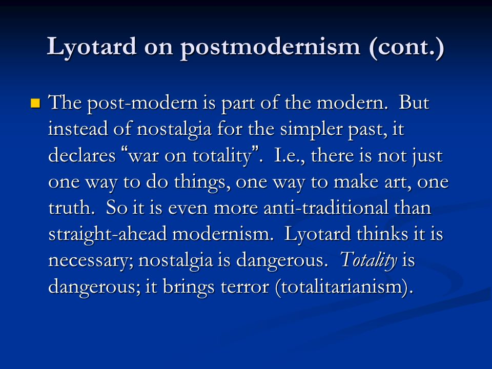 """Lyotard on postmodernism (cont.) The post-modern is part of the modern. But instead of nostalgia for the simpler past, it declares """" war on totality """""""