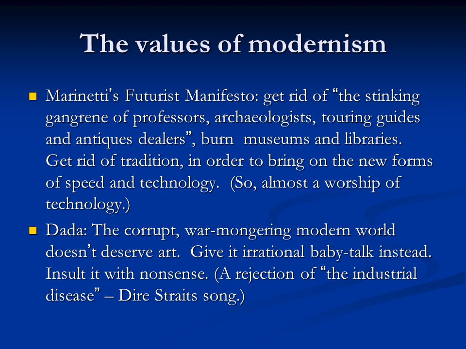 The values of modernism Marinetti ' s Futurist Manifesto: get rid of the stinking gangrene of professors, archaeologists, touring guides and antiques dealers , burn museums and libraries.