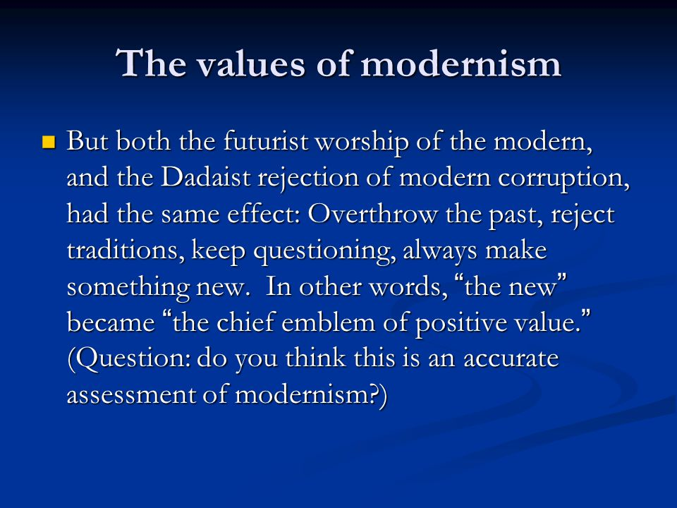 The values of modernism But both the futurist worship of the modern, and the Dadaist rejection of modern corruption, had the same effect: Overthrow the past, reject traditions, keep questioning, always make something new.