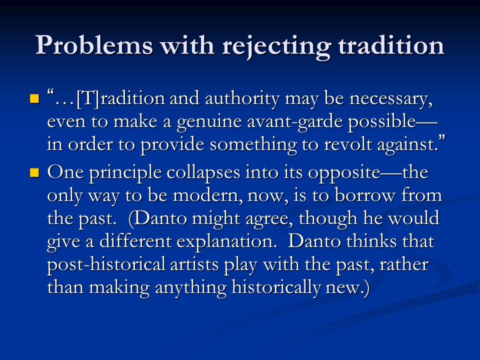 Problems with rejecting tradition …[T]radition and authority may be necessary, even to make a genuine avant-garde possible— in order to provide something to revolt against.