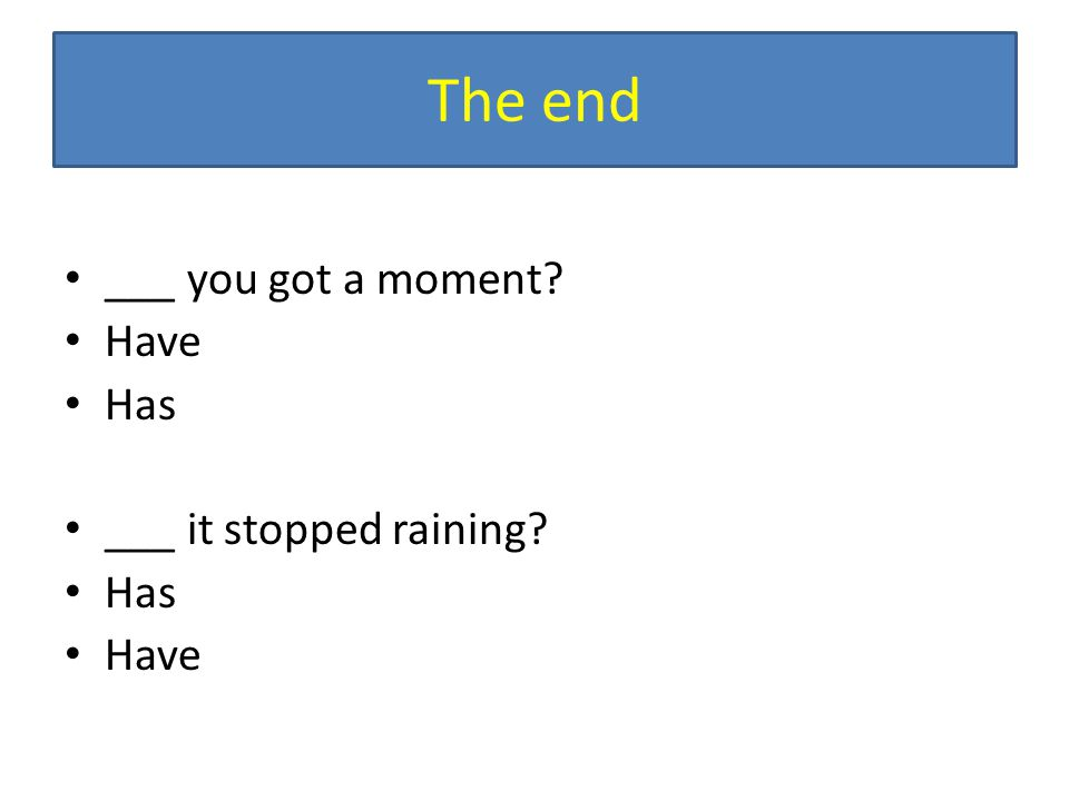 The end ___ you got a moment? Have Has ___ it stopped raining? Has Have