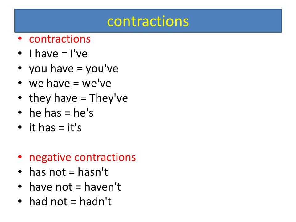 contractions I have = I've you have = you've we have = we've they have = They've he has = he's it has = it's negative contractions has not = hasn't ha