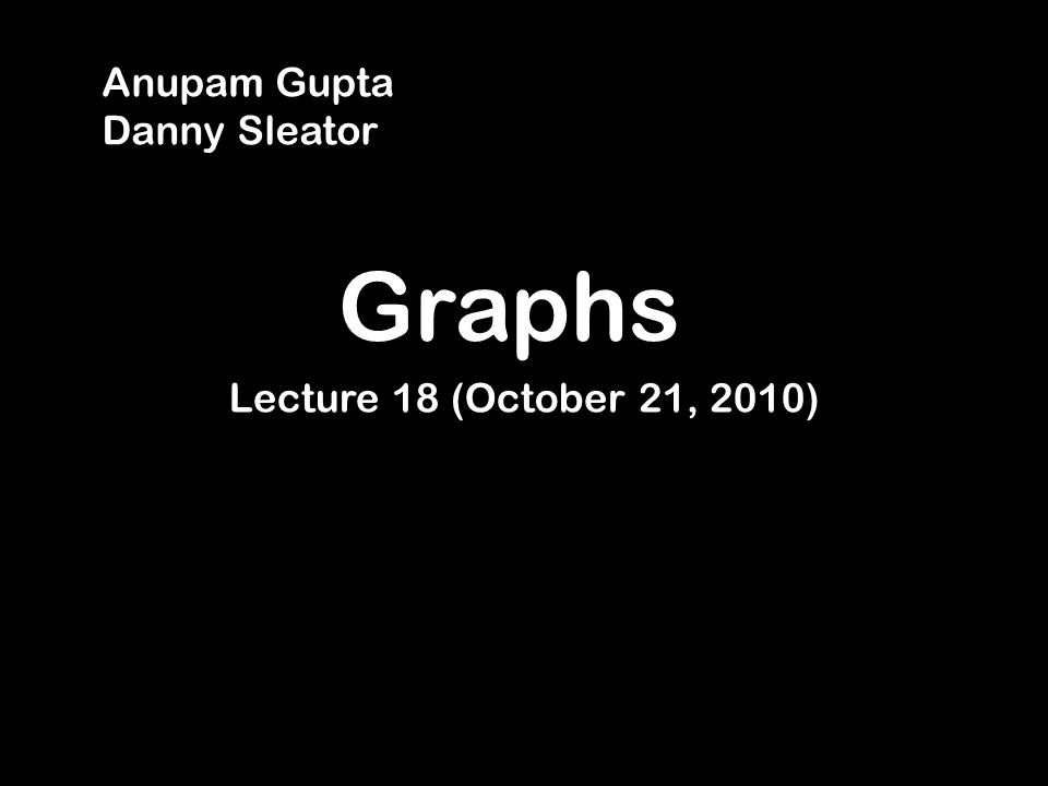 Graphs Lecture 18 (October 21, 2010) Anupam Gupta Danny Sleator