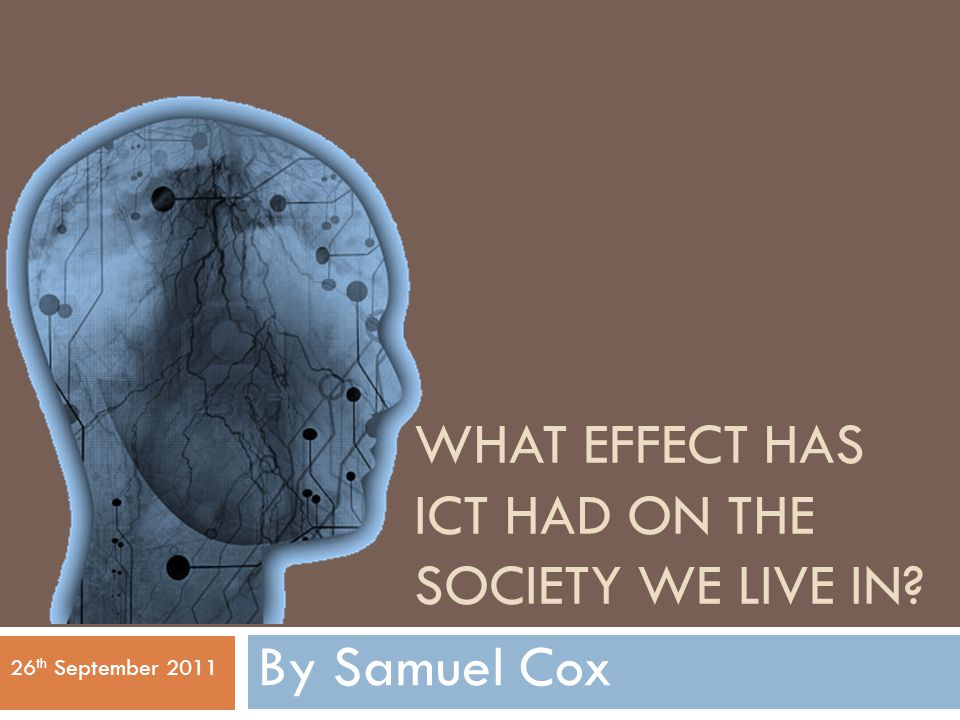 WHAT EFFECT HAS ICT HAD ON THE SOCIETY WE LIVE IN? By Samuel Cox 26 th September 2011