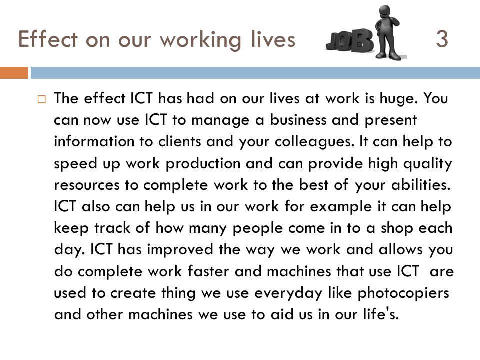 Effect on our working lives 3  The effect ICT has had on our lives at work is huge. You can now use ICT to manage a business and present information