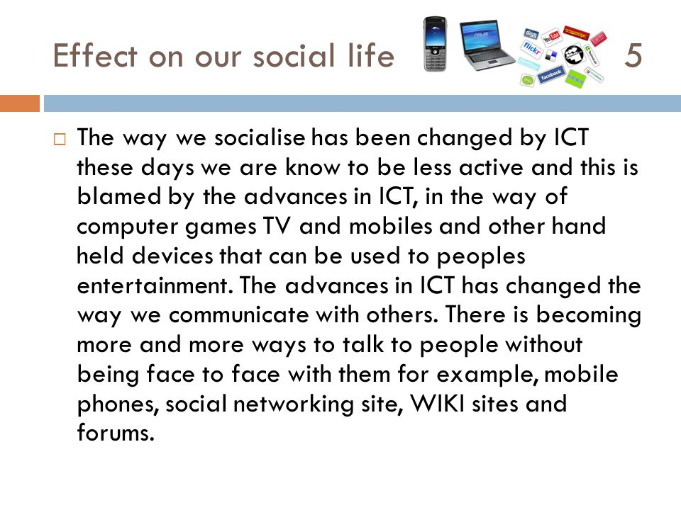 Effect on our social life 5  The way we socialise has been changed by ICT these days we are know to be less active and this is blamed by the advances