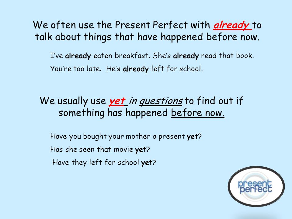 specific time If we want to ask a question about something that happened at a specific time in the past, we wouldn't use the present perfect tense. We