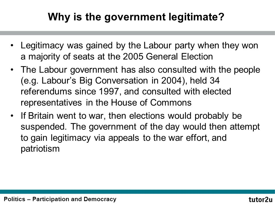 Politics – Participation and Democracy Why is the government legitimate? Legitimacy was gained by the Labour party when they won a majority of seats a
