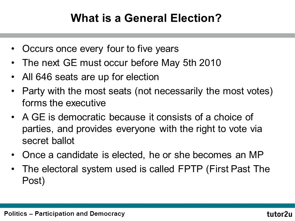 Politics – Participation and Democracy What is a General Election? Occurs once every four to five years The next GE must occur before May 5th 2010 All