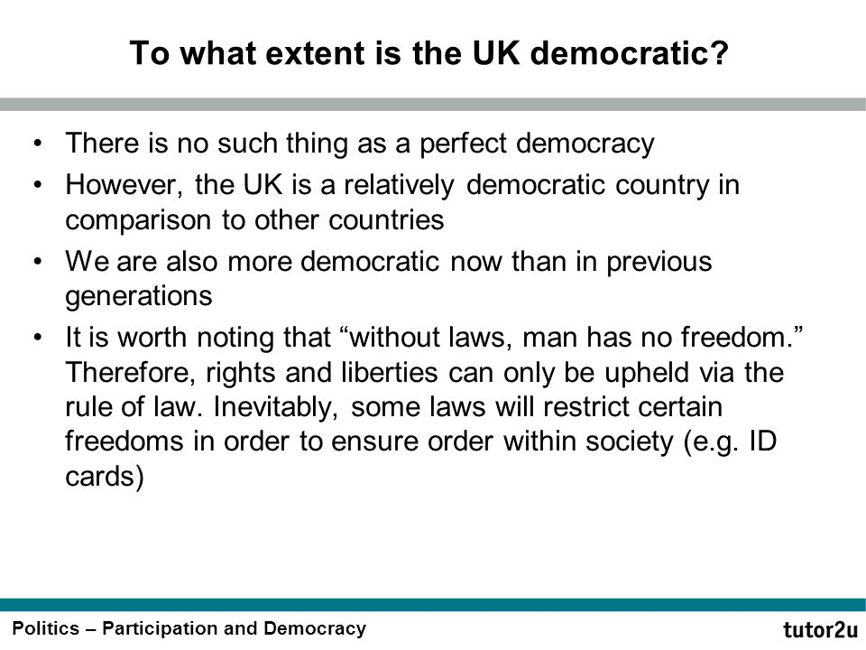 Politics – Participation and Democracy To what extent is the UK democratic? There is no such thing as a perfect democracy However, the UK is a relativ
