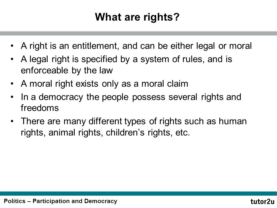 Politics – Participation and Democracy What are rights? A right is an entitlement, and can be either legal or moral A legal right is specified by a sy