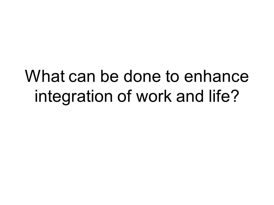 What can be done to enhance integration of work and life