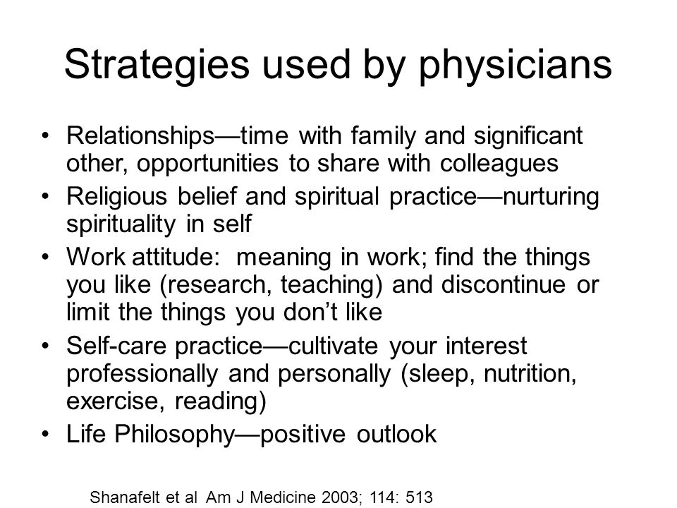 Strategies used by physicians Relationships—time with family and significant other, opportunities to share with colleagues Religious belief and spiritual practice—nurturing spirituality in self Work attitude: meaning in work; find the things you like (research, teaching) and discontinue or limit the things you don't like Self-care practice—cultivate your interest professionally and personally (sleep, nutrition, exercise, reading) Life Philosophy—positive outlook Shanafelt et al Am J Medicine 2003; 114: 513