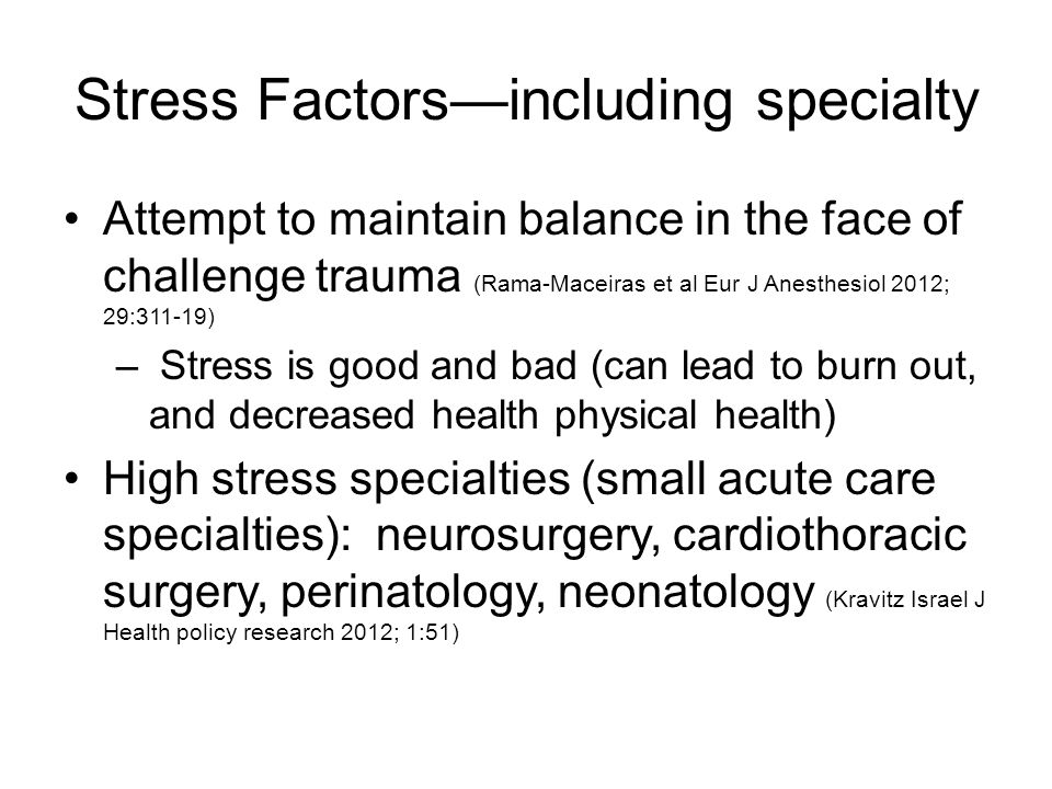 Stress Factors—including specialty Attempt to maintain balance in the face of challenge trauma (Rama-Maceiras et al Eur J Anesthesiol 2012; 29:311-19) – Stress is good and bad (can lead to burn out, and decreased health physical health) High stress specialties (small acute care specialties): neurosurgery, cardiothoracic surgery, perinatology, neonatology (Kravitz Israel J Health policy research 2012; 1:51)