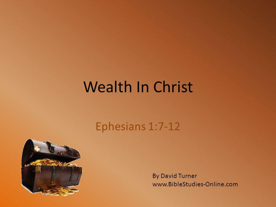 Wealth In Christ Ephesians 1:7-12 By David Turner www.BibleStudies-Online.com