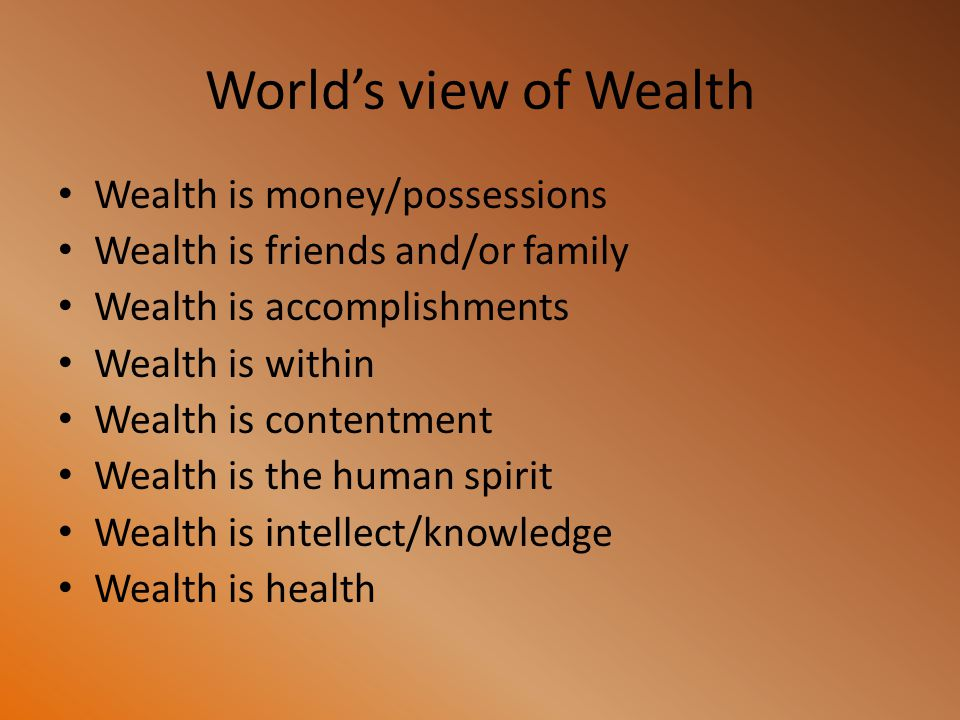 World's view of Wealth Wealth is money/possessions Wealth is friends and/or family Wealth is accomplishments Wealth is within Wealth is contentment We