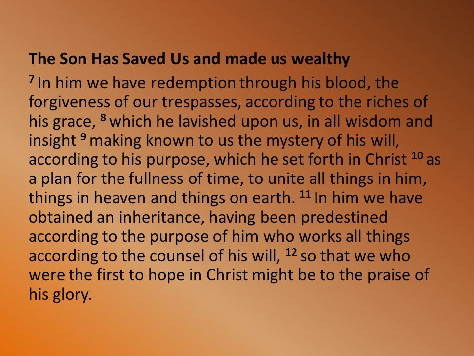The Son Has Saved Us and made us wealthy 7 In him we have redemption through his blood, the forgiveness of our trespasses, according to the riches of