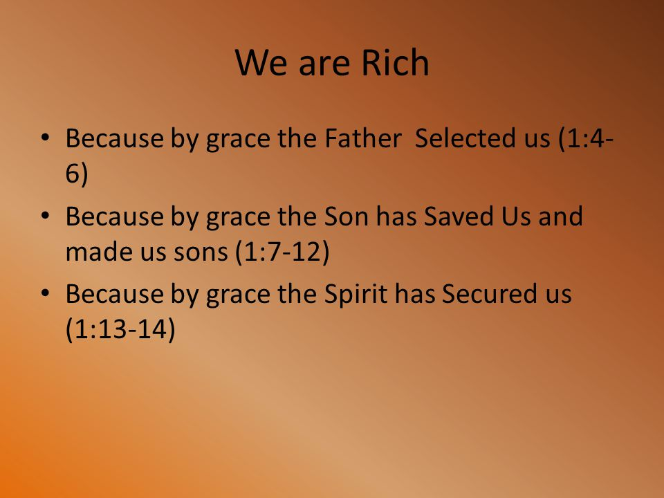 We are Rich Because by grace the Father Selected us (1:4- 6) Because by grace the Son has Saved Us and made us sons (1:7-12) Because by grace the Spir