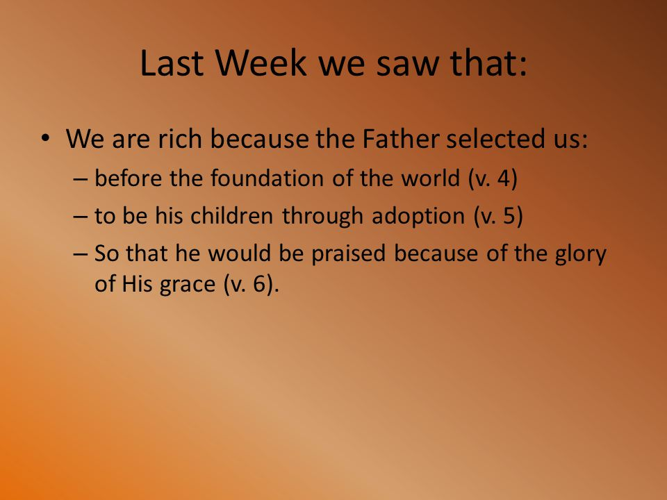 Last Week we saw that: We are rich because the Father selected us: – before the foundation of the world (v. 4) – to be his children through adoption (