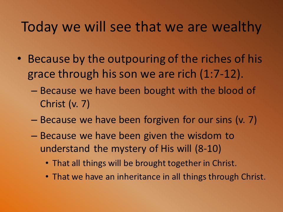 Today we will see that we are wealthy Because by the outpouring of the riches of his grace through his son we are rich (1:7-12). – Because we have bee