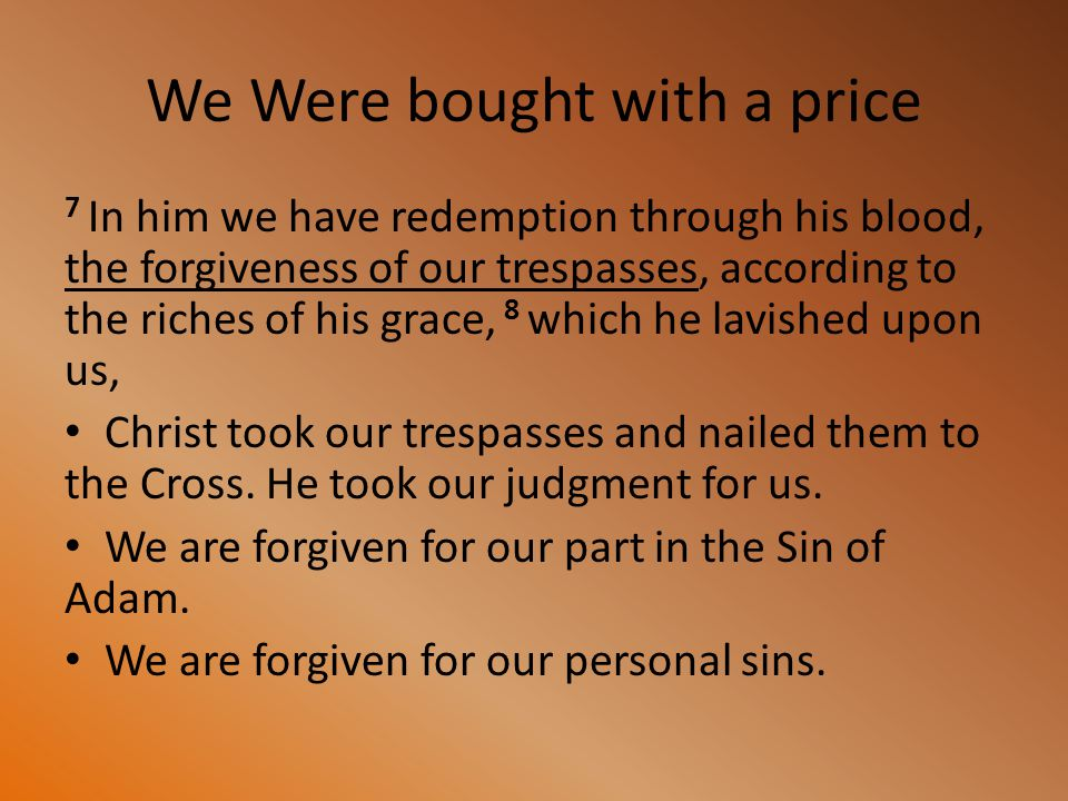 We Were bought with a price 7 In him we have redemption through his blood, the forgiveness of our trespasses, according to the riches of his grace, 8