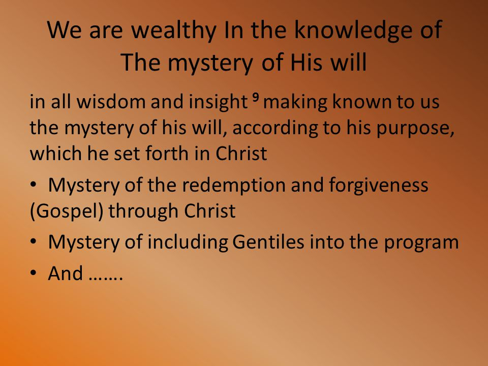 We are wealthy In the knowledge of The mystery of His will in all wisdom and insight 9 making known to us the mystery of his will, according to his pu