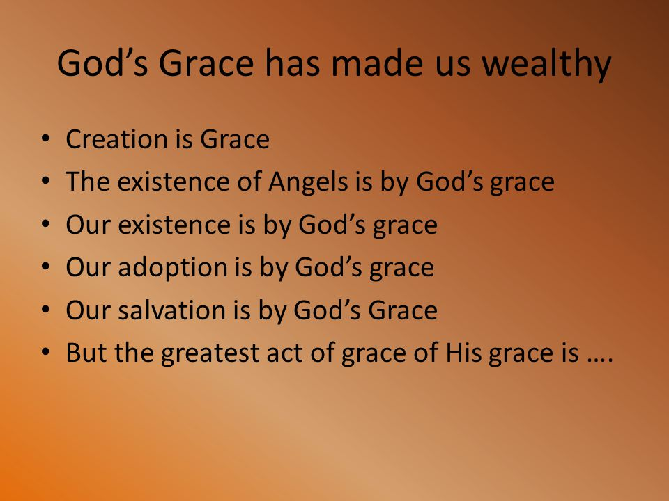 God's Grace has made us wealthy Creation is Grace The existence of Angels is by God's grace Our existence is by God's grace Our adoption is by God's g